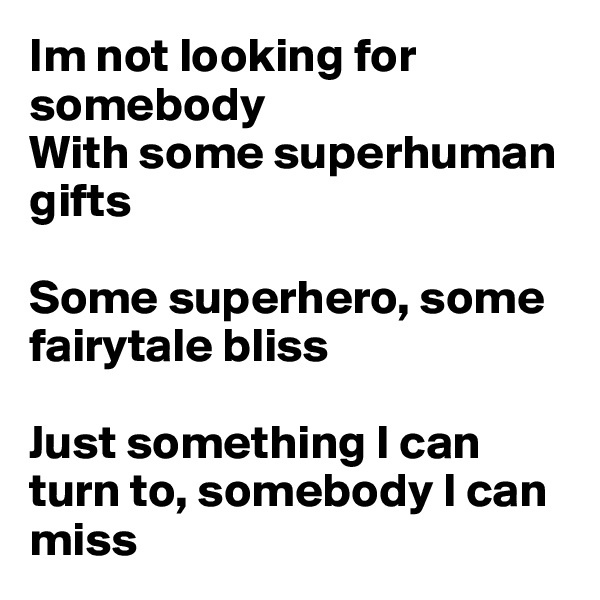Im not looking for somebody With some superhuman gifts  Some superhero, some fairytale bliss  Just something I can turn to, somebody I can miss