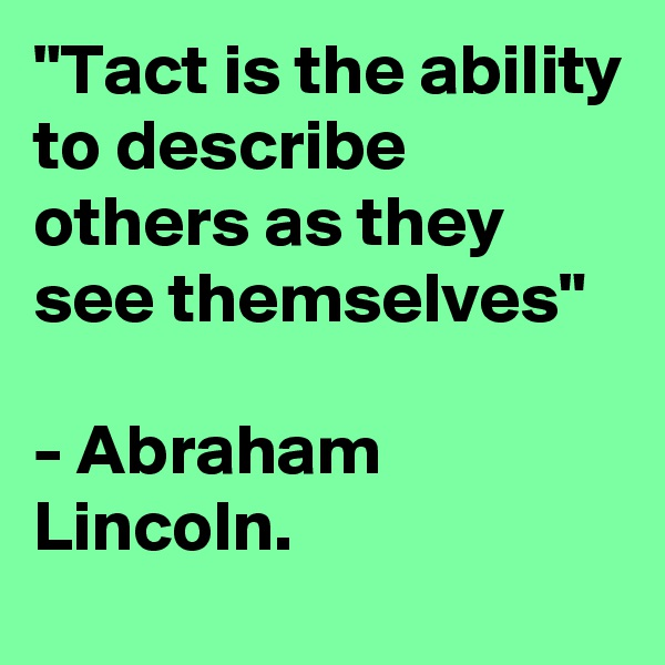 """""""Tact is the ability to describe others as they see themselves""""  - Abraham Lincoln."""