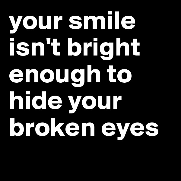 your smile isn't bright enough to hide your broken eyes