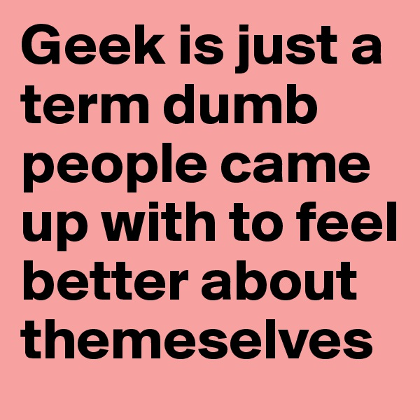 Geek is just a term dumb people came up with to feel better about themeselves