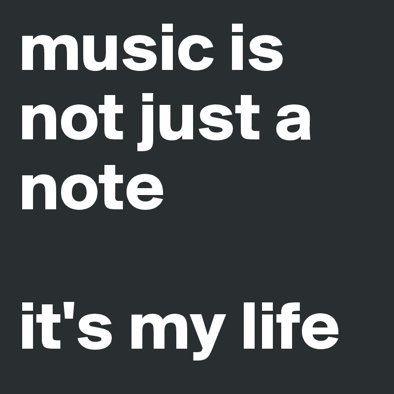 music is not just a note   it's my life