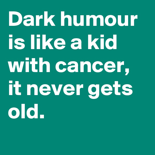 Dark humour is like a kid with cancer, it never gets old.