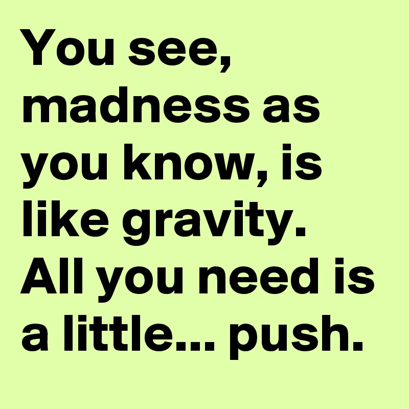 You see, madness as you know, is like gravity. All you need is a little... push.