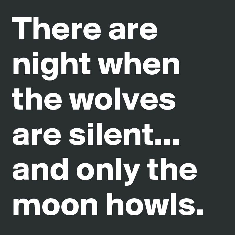 There are night when the wolves are silent... and only the moon howls.