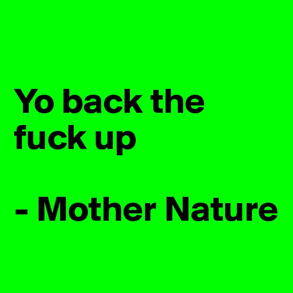 Yo back the fuck up  - Mother Nature