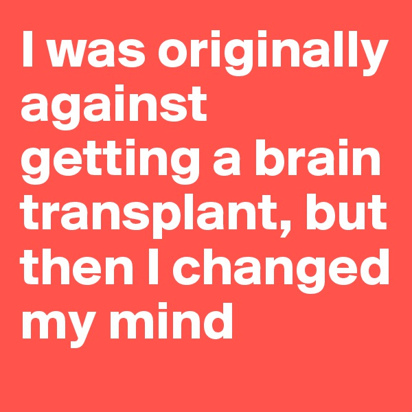 I was originally against getting a brain transplant, but then I changed my mind