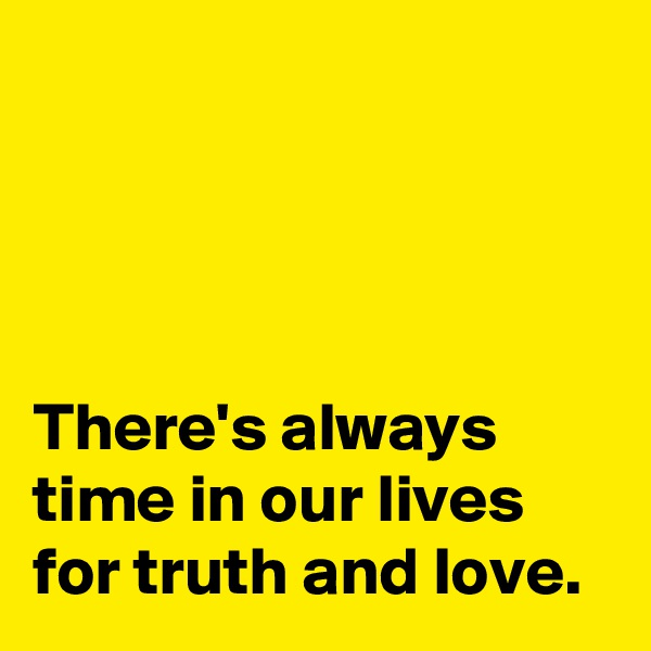 There's always time in our lives for truth and love.