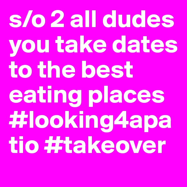 s/o 2 all dudes you take dates to the best eating places #looking4apatio #takeover