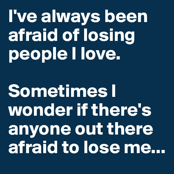 I've always been afraid of losing people I love.  Sometimes I wonder if there's anyone out there afraid to lose me...