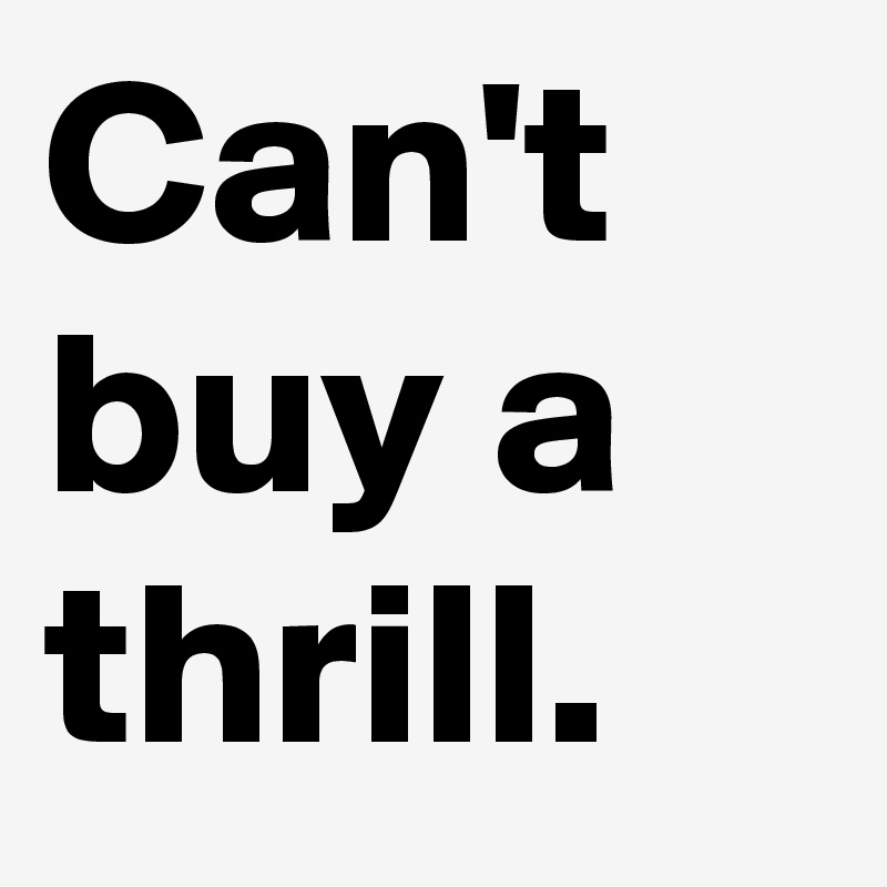Can't buy a thrill.