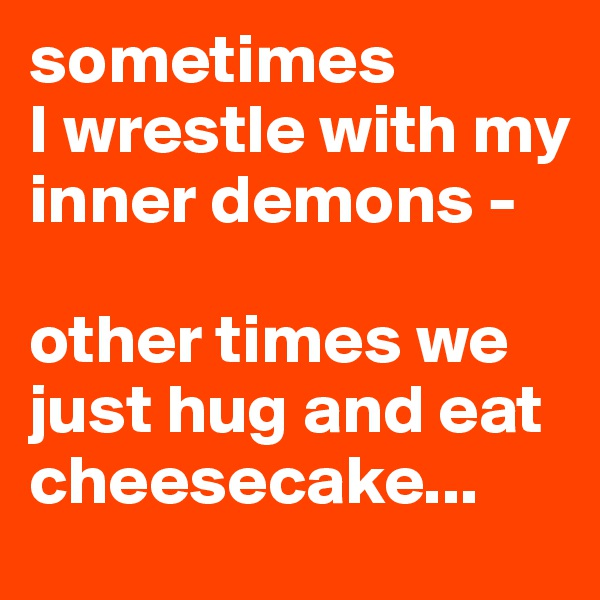 sometimes I wrestle with my inner demons -  other times we just hug and eat cheesecake...