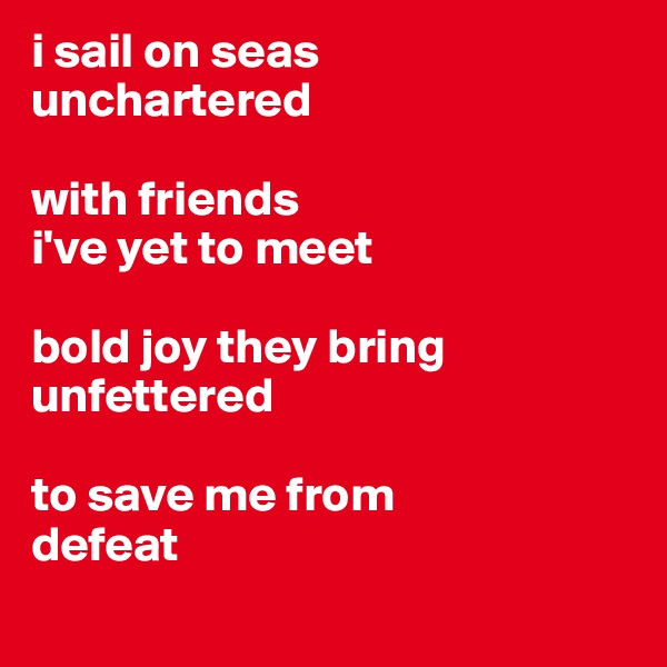 i sail on seas  unchartered  with friends i've yet to meet  bold joy they bring unfettered   to save me from defeat