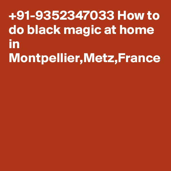 +91-9352347033 How to do black magic at home in Montpellier,Metz,France