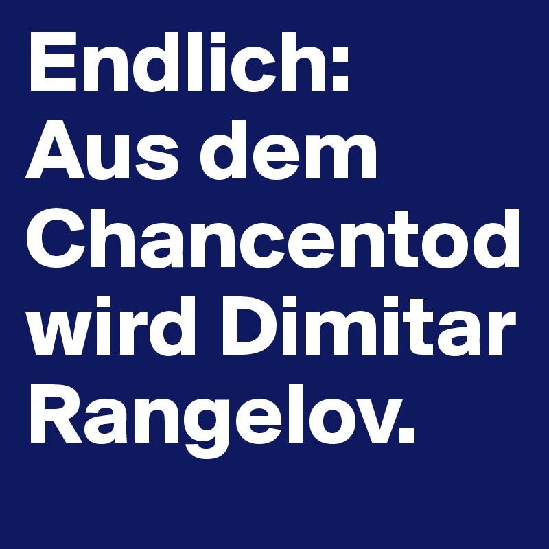 Endlich: Aus dem Chancentod wird Dimitar Rangelov.