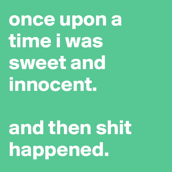 once upon a time i was sweet and innocent.  and then shit happened.