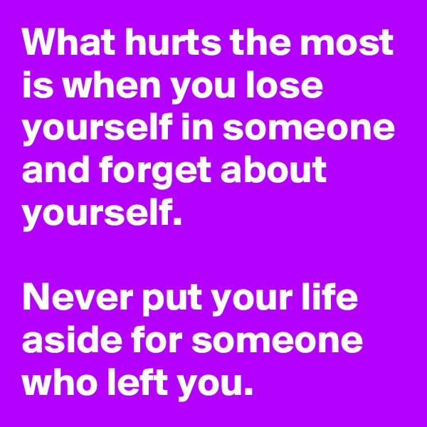 What hurts the most is when you lose yourself in someone and forget about yourself.  Never put your life aside for someone who left you.
