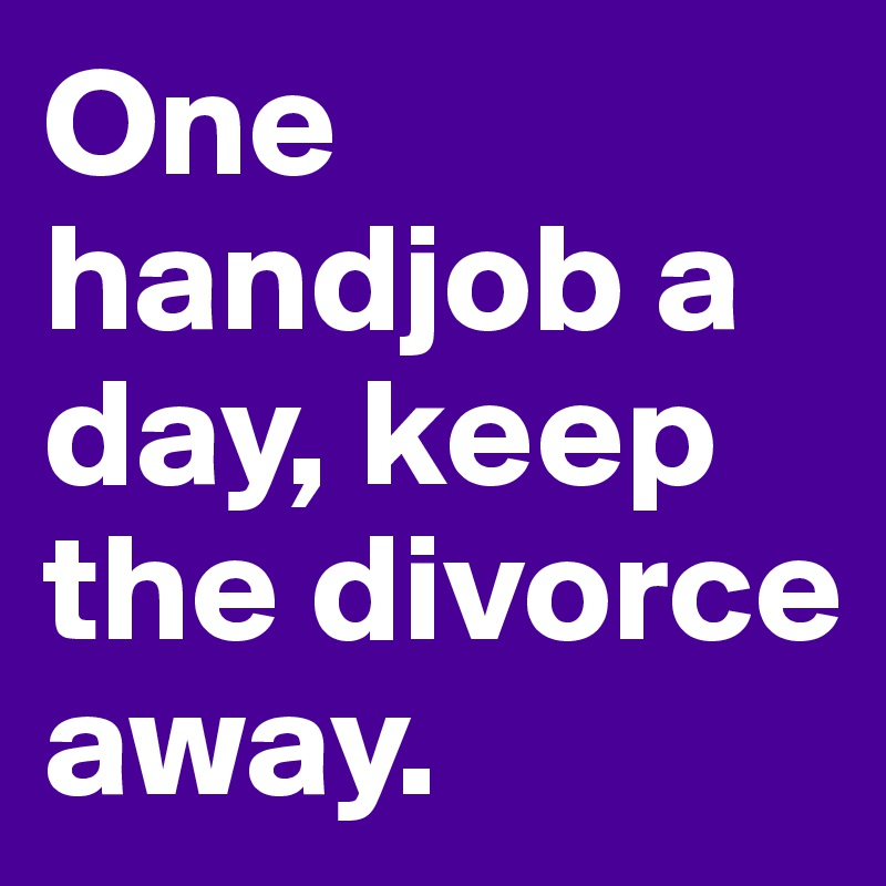 One handjob a day, keep the divorce away.