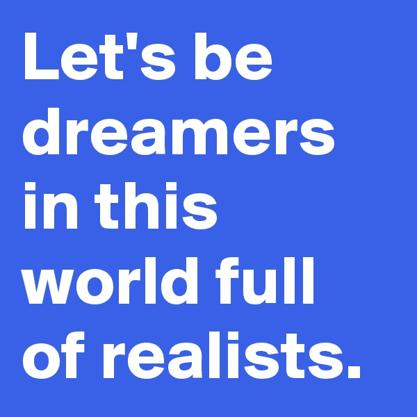 Let's be dreamers in this world full of realists.