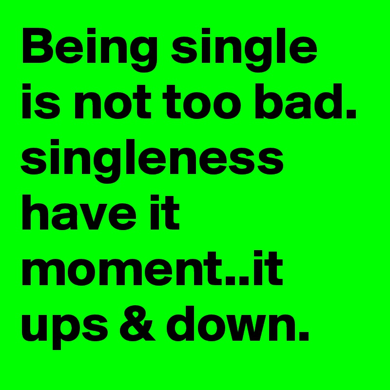 Being single is not too bad. singleness have it moment..it ups & down.