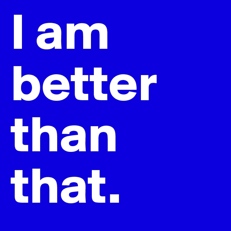 I am better than that.