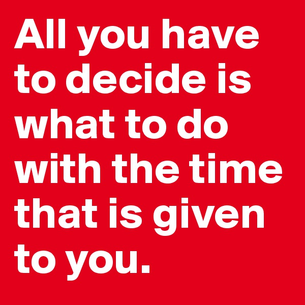 All you have to decide is what to do with the time that is given to you.