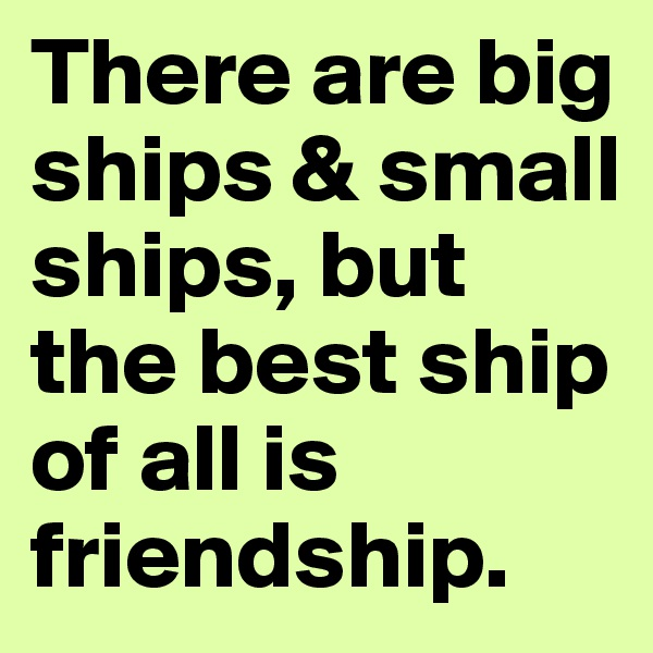 There are big ships & small ships, but the best ship of all is friendship.