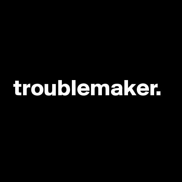 troublemaker.