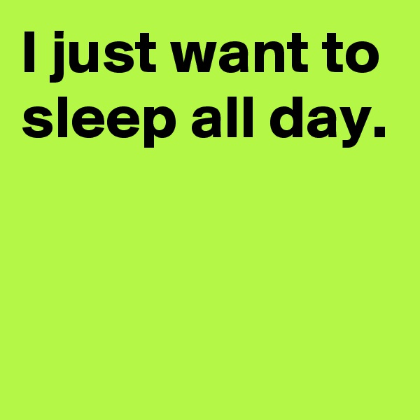 I just want to sleep all day.