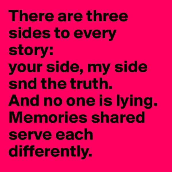 There are three sides to every story: your side, my side snd the truth.  And no one is lying.  Memories shared serve each differently.