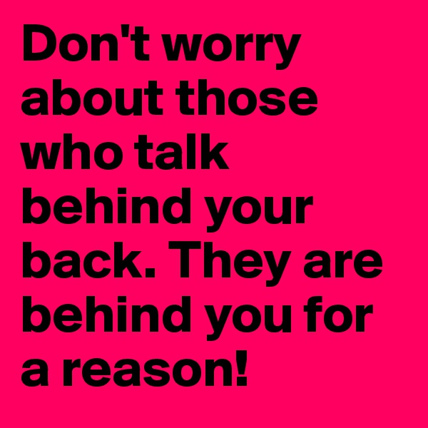 Don't worry about those who talk behind your back. They are behind you for a reason!