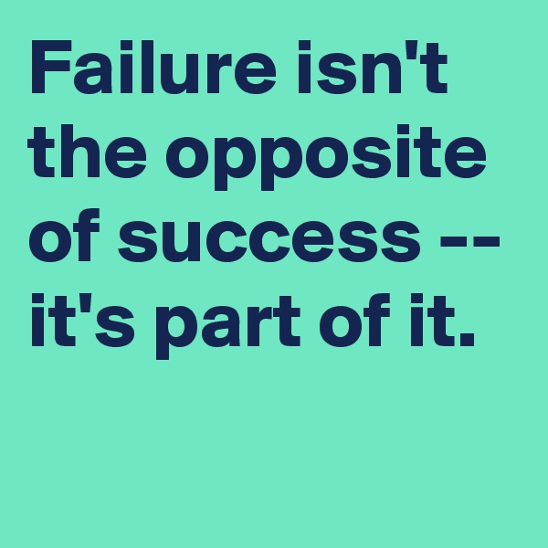 Failure isn't the opposite of success -- it's part of it.