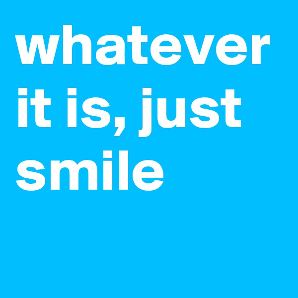 whatever it is, just smile