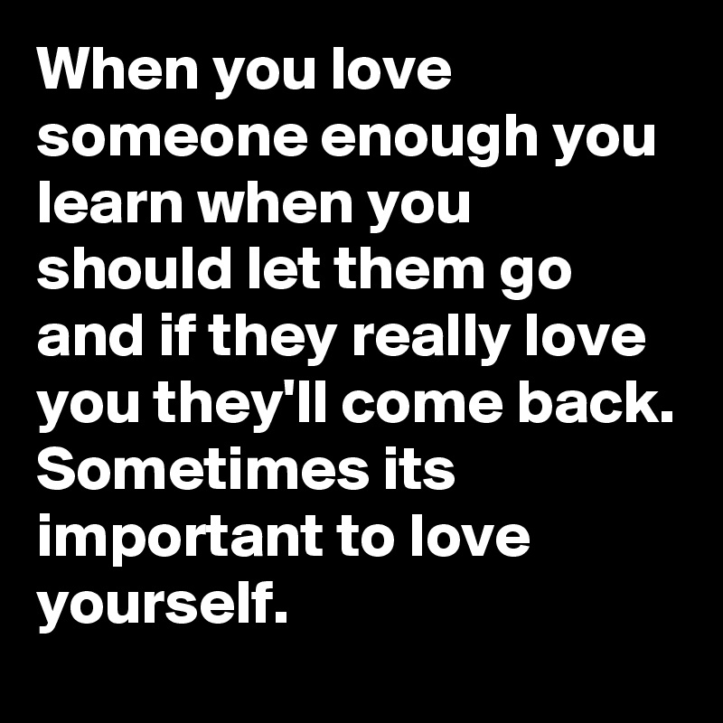 When You Love Someone Enough You Learn When You Should Let Them Go