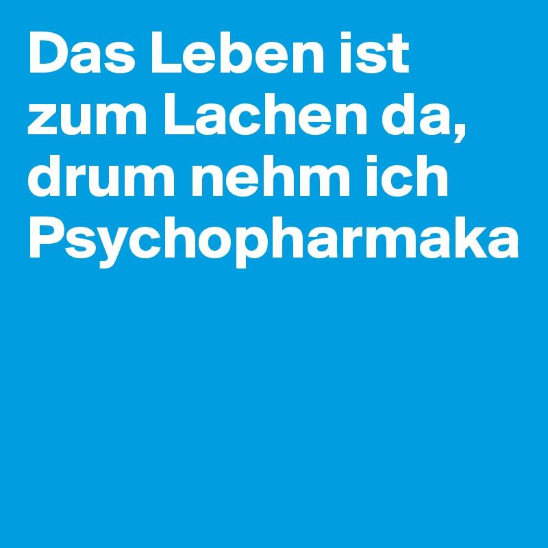 Das Leben ist zum Lachen da, drum nehm ich Psychopharmaka