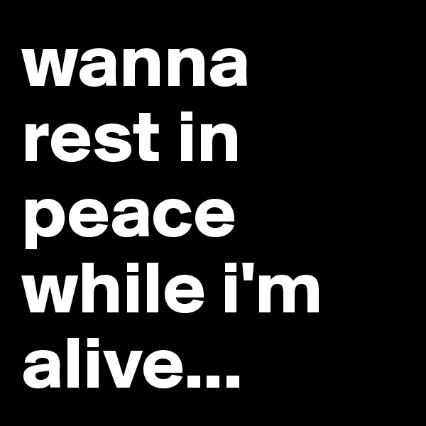 wanna rest in peace while i'm alive...