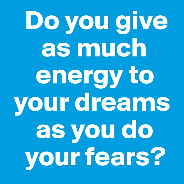 Do you give        as much       energy to   your dreams       as you do     your fears?