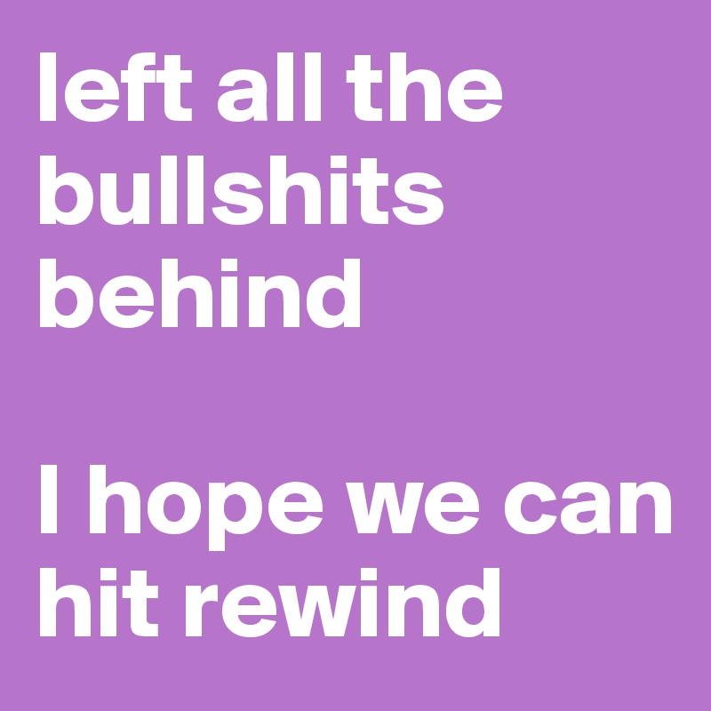left all the bullshits behind   I hope we can hit rewind