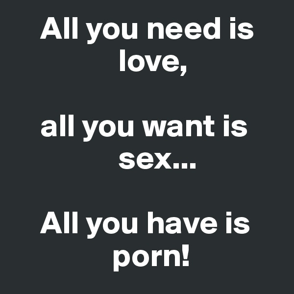 All you need is                            love,      all you want is                      sex...      All you have is                      porn!