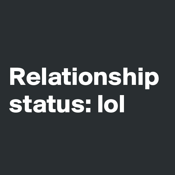 Relationship status: lol