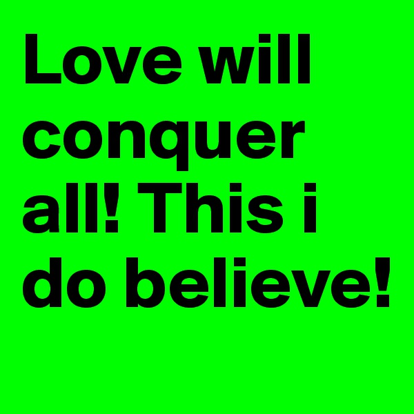 Love will conquer all! This i do believe!