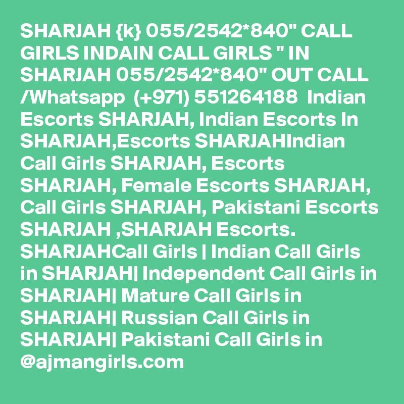 "SHARJAH {k} 055/2542*840"" CALL GIRLS INDAIN CALL GIRLS "" IN SHARJAH 055/2542*840"" OUT CALL /Whatsapp  (+971) 551264188  Indian Escorts SHARJAH, Indian Escorts In SHARJAH,Escorts SHARJAHIndian Call Girls SHARJAH, Escorts SHARJAH, Female Escorts SHARJAH, Call Girls SHARJAH, Pakistani Escorts SHARJAH ,SHARJAH Escorts. SHARJAHCall Girls | Indian Call Girls in SHARJAH| Independent Call Girls in SHARJAH| Mature Call Girls in SHARJAH| Russian Call Girls in SHARJAH| Pakistani Call Girls in @ajmangirls.com"