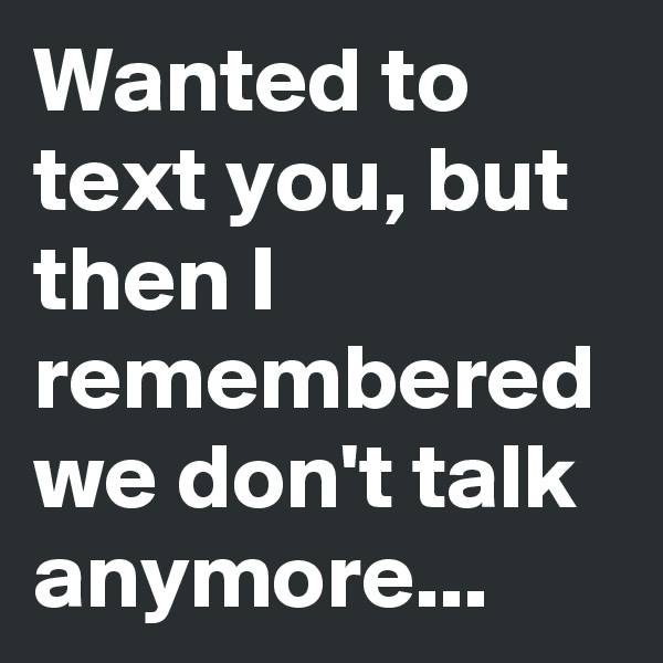 Wanted to text you, but then I remembered we don't talk anymore...