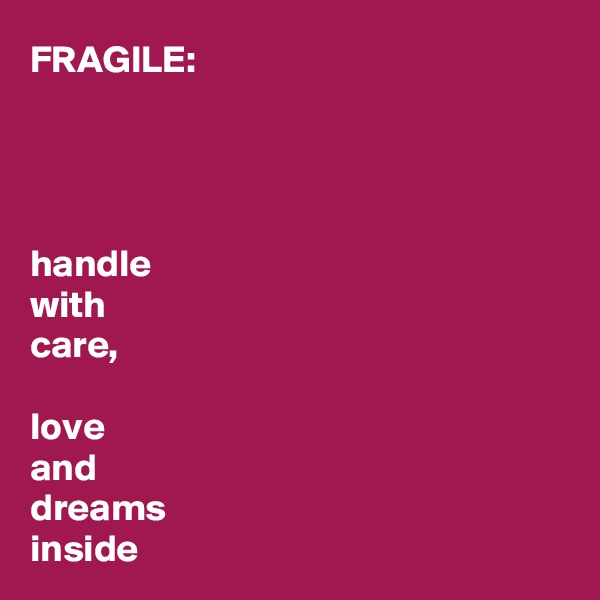 FRAGILE:     handle  with  care,  love  and  dreams  inside