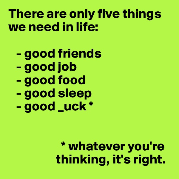 There are only five things we need in life:     - good friends    - good job    - good food     - good sleep    - good _uck *                        * whatever you're                      thinking, it's right.