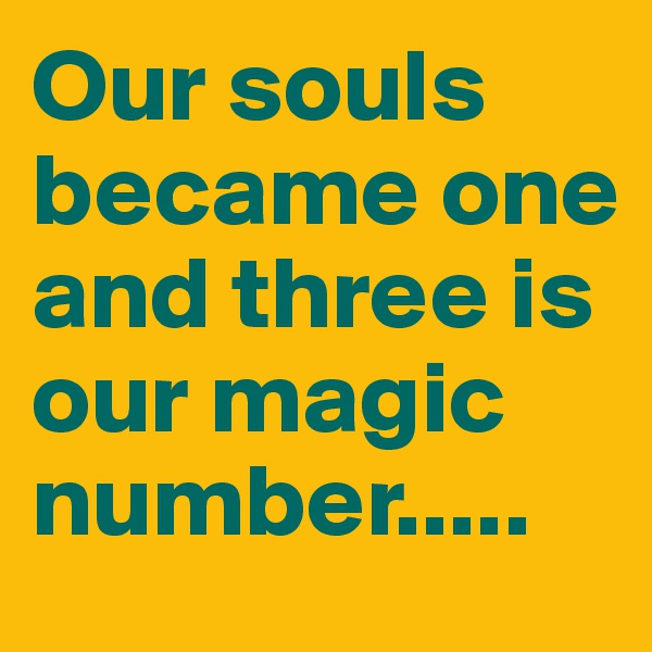 Our souls became one and three is our magic number.....