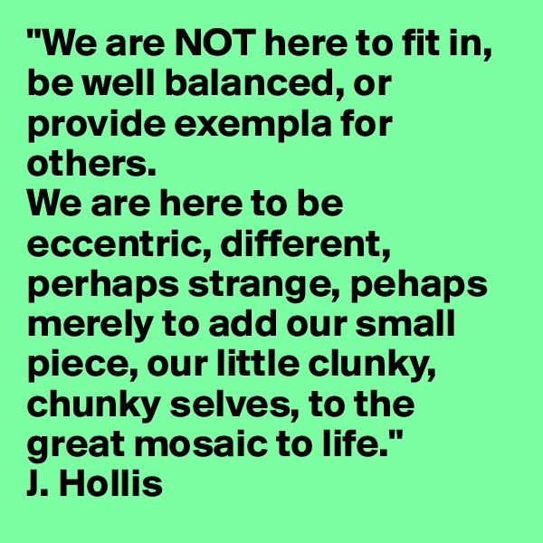 """""""We are NOT here to fit in, be well balanced, or provide exempla for others.  We are here to be eccentric, different, perhaps strange, pehaps merely to add our small piece, our little clunky, chunky selves, to the great mosaic to life."""" J. Hollis"""