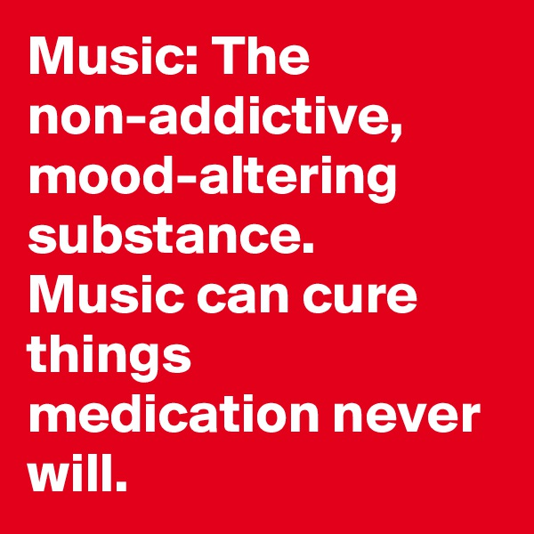 Music: The non-addictive, mood-altering substance. Music can cure things medication never will.