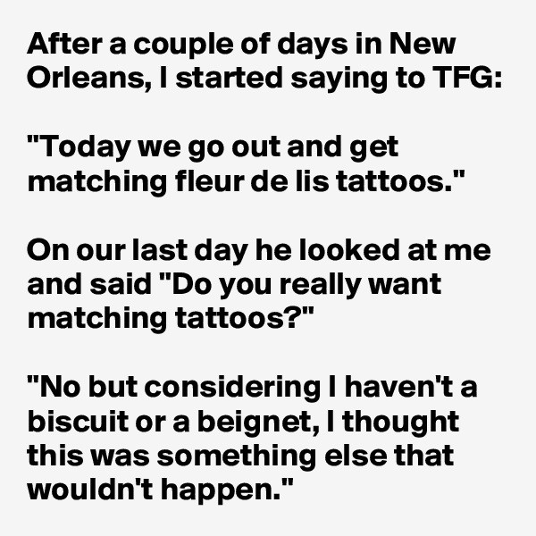 "After a couple of days in New Orleans, I started saying to TFG:  ""Today we go out and get matching fleur de lis tattoos.""  On our last day he looked at me and said ""Do you really want matching tattoos?""  ""No but considering I haven't a biscuit or a beignet, I thought this was something else that wouldn't happen."""