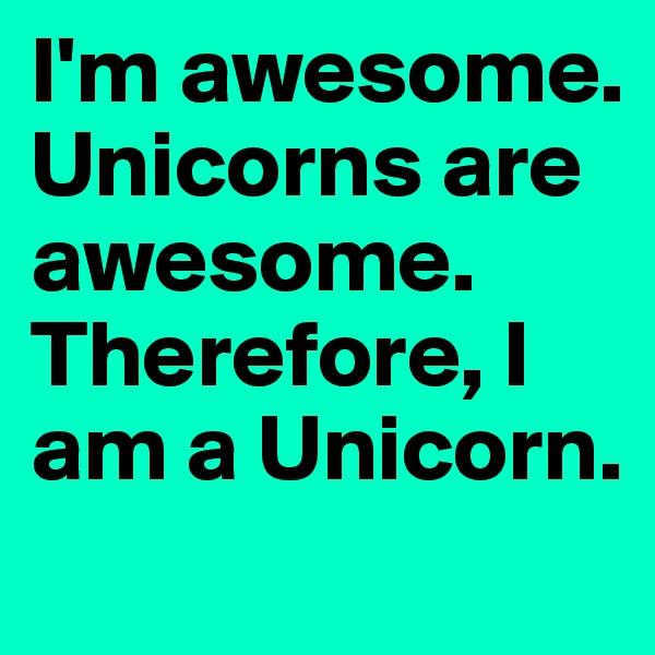 I'm awesome. Unicorns are awesome. Therefore, I am a Unicorn.