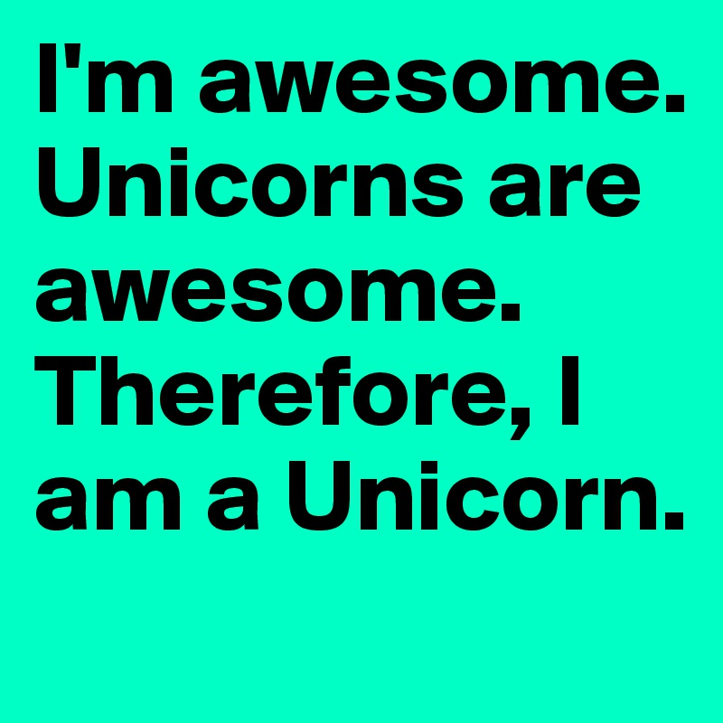 I'm awesome. Unicorns are awesome. Therefore, I am a Unicorn.